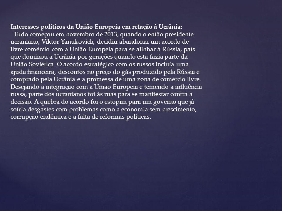 Interesses políticos da União Europeia em relação à Ucrânia: Tudo começou em novembro de 2013, quando o então presidente ucraniano, Viktor Yanukovich, decidiu abandonar um acordo de livre comércio com a União Europeia para se alinhar à Rússia, país que dominou a Ucrânia por gerações quando esta fazia parte da União Soviética.