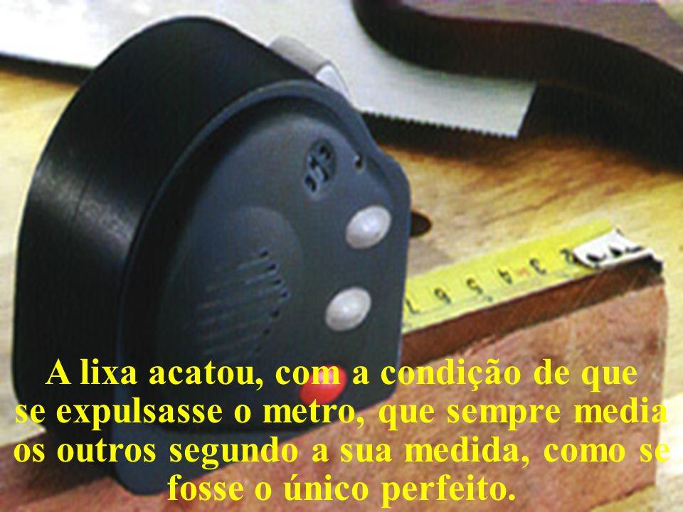 A lixa acatou, com a condição de que se expulsasse o metro, que sempre media os outros segundo a sua medida, como se fosse o único perfeito.