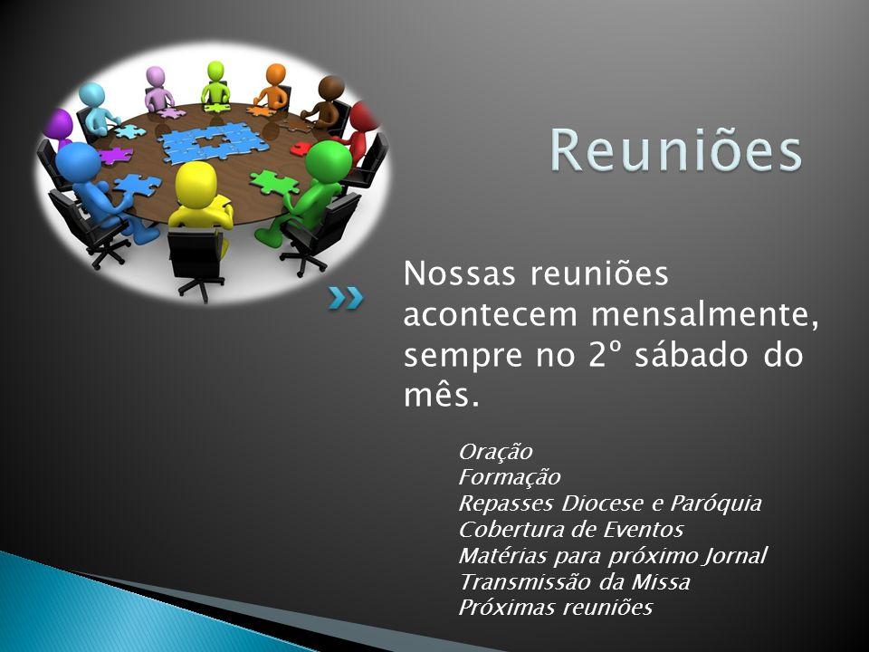 Reuniões Nossas reuniões acontecem mensalmente, sempre no 2º sábado do mês. Oração. Formação. Repasses Diocese e Paróquia Cobertura de Eventos.