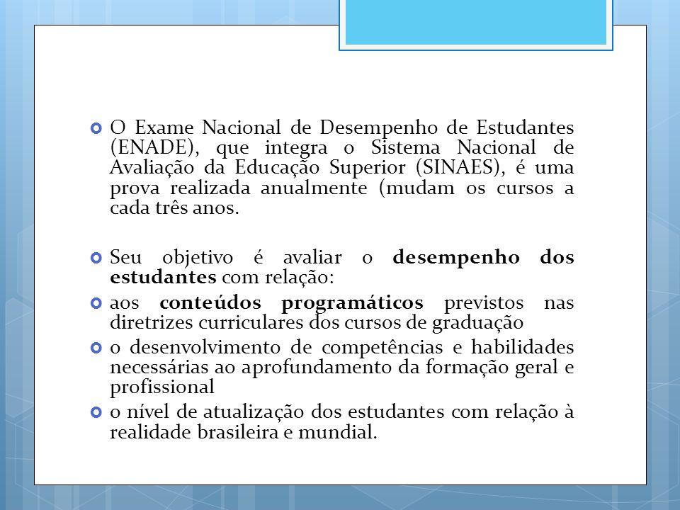 O Exame Nacional de Desempenho de Estudantes (ENADE), que integra o Sistema Nacional de Avaliação da Educação Superior (SINAES), é uma prova realizada anualmente (mudam os cursos a cada três anos.
