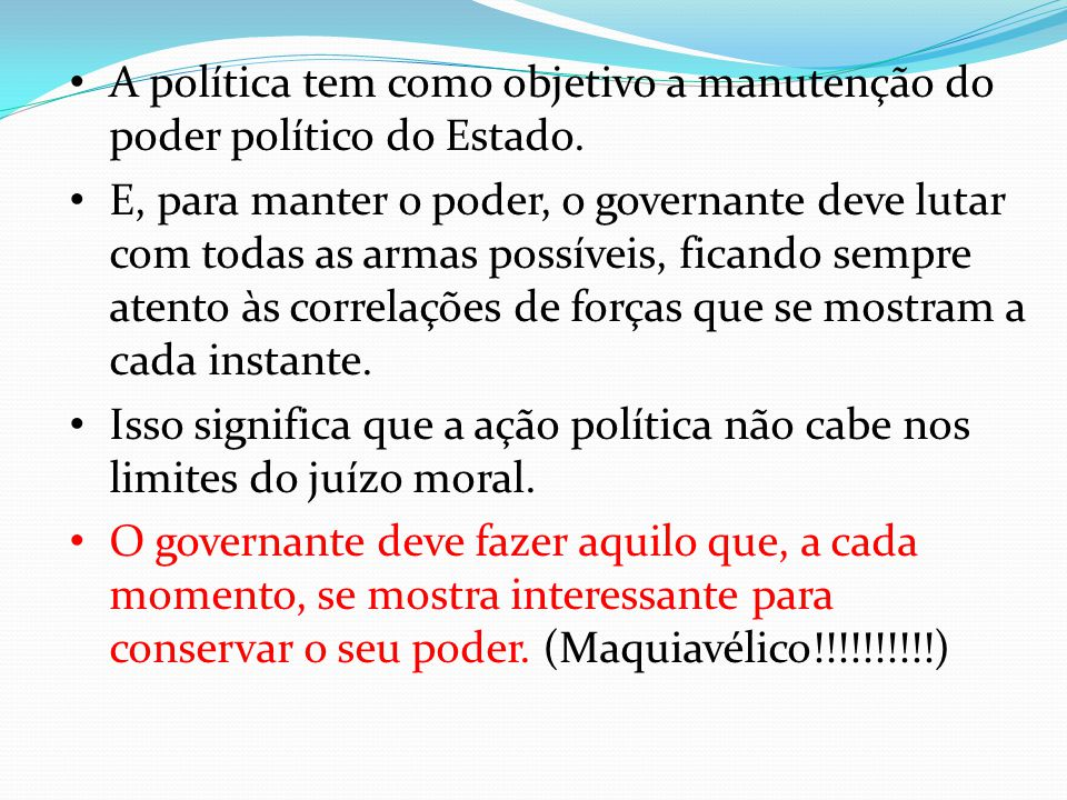 A política tem como objetivo a manutenção do poder político do Estado.