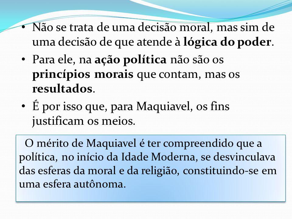 É por isso que, para Maquiavel, os fins justificam os meios.