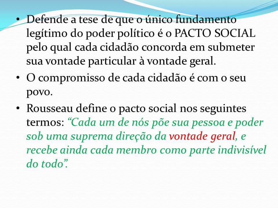 Defende a tese de que o único fundamento legítimo do poder político é o PACTO SOCIAL pelo qual cada cidadão concorda em submeter sua vontade particular à vontade geral.