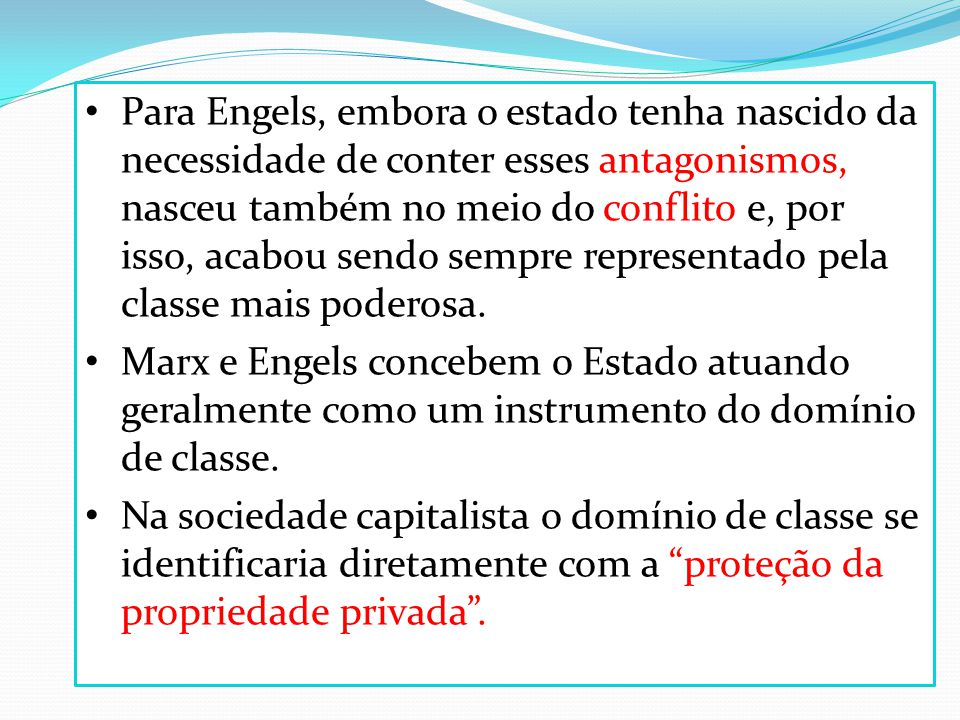 Para Engels, embora o estado tenha nascido da necessidade de conter esses antagonismos, nasceu também no meio do conflito e, por isso, acabou sendo sempre representado pela classe mais poderosa.