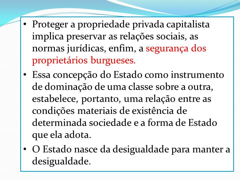 Proteger a propriedade privada capitalista implica preservar as relações sociais, as normas jurídicas, enfim, a segurança dos proprietários burgueses.