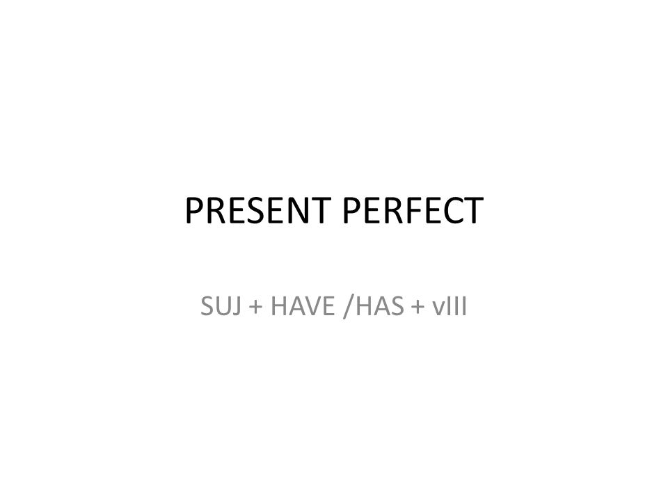 PRESENT PERFECT SUJ + HAVE /HAS + vIII