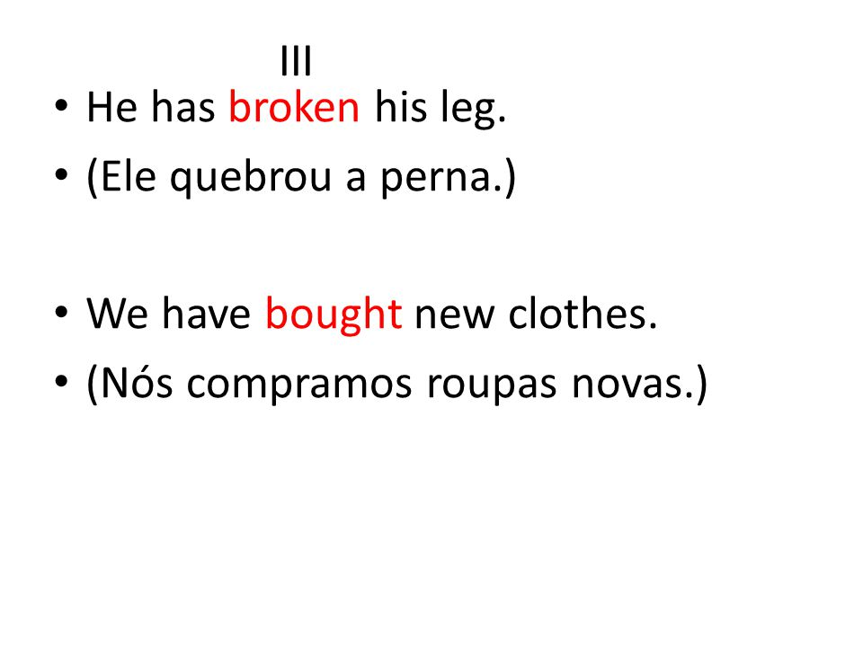 III He has broken his leg. (Ele quebrou a perna.) We have bought new clothes.