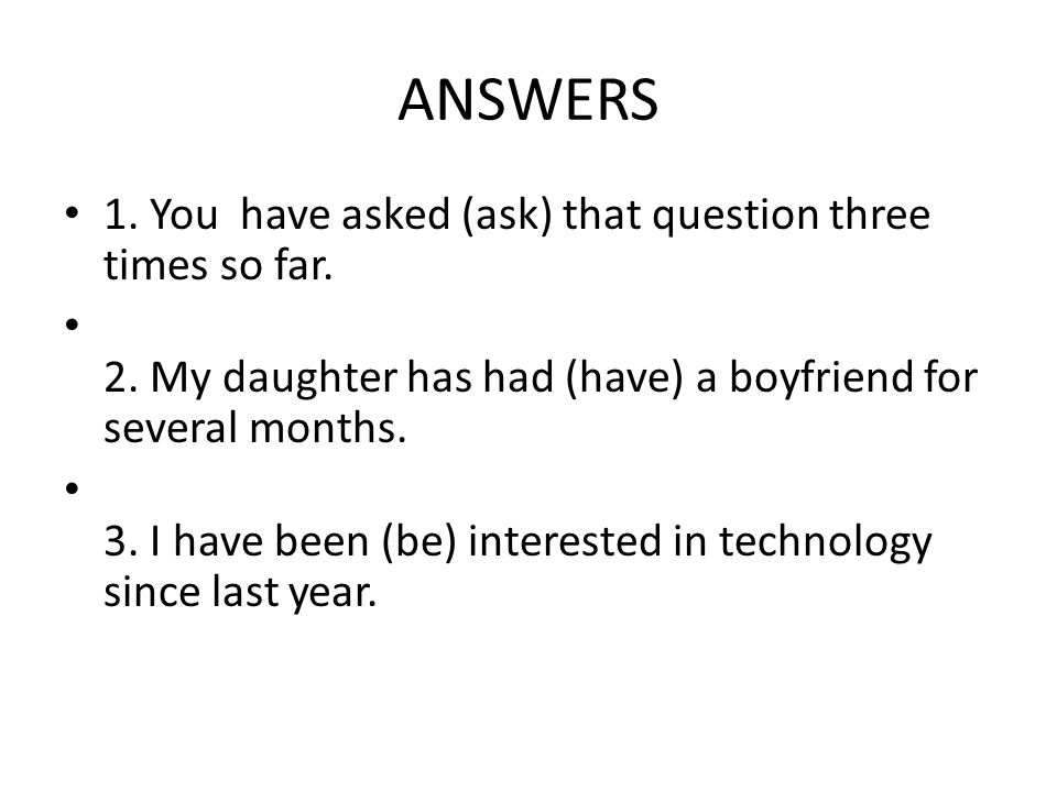 ANSWERS 1. You have asked (ask) that question three times so far.