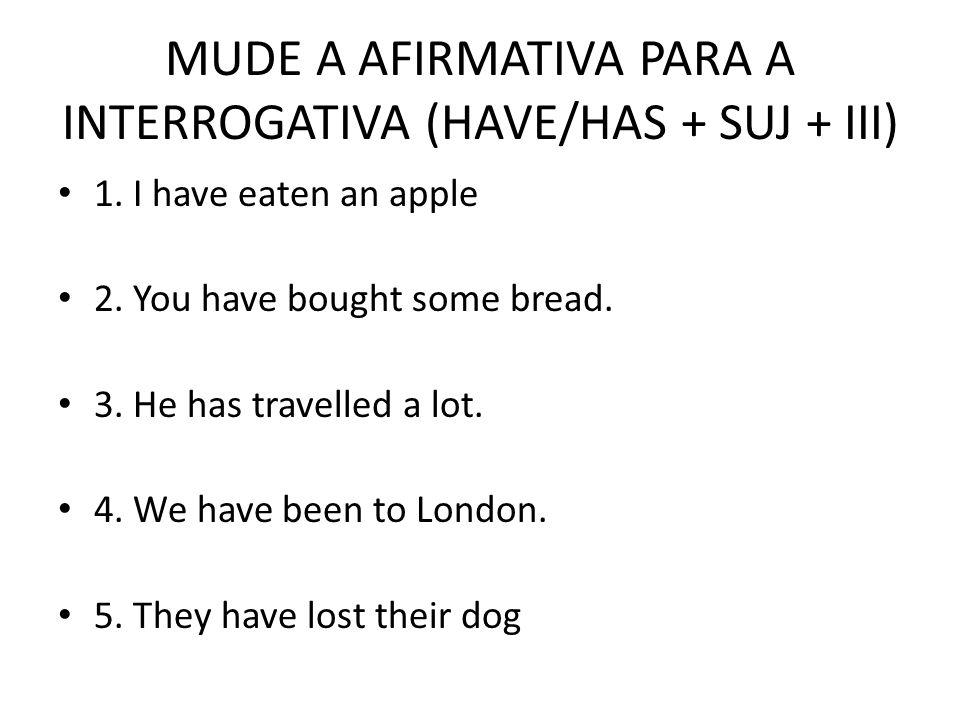 MUDE A AFIRMATIVA PARA A INTERROGATIVA (HAVE/HAS + SUJ + III)