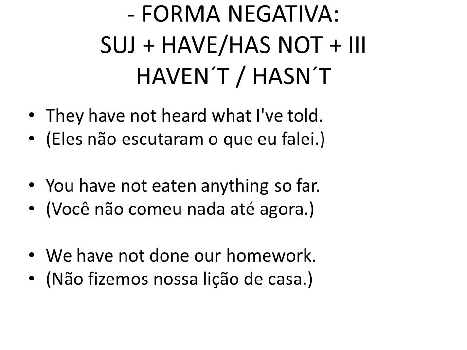 - FORMA NEGATIVA: SUJ + HAVE/HAS NOT + III HAVEN´T / HASN´T