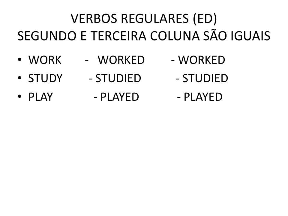 VERBOS REGULARES (ED) SEGUNDO E TERCEIRA COLUNA SÃO IGUAIS