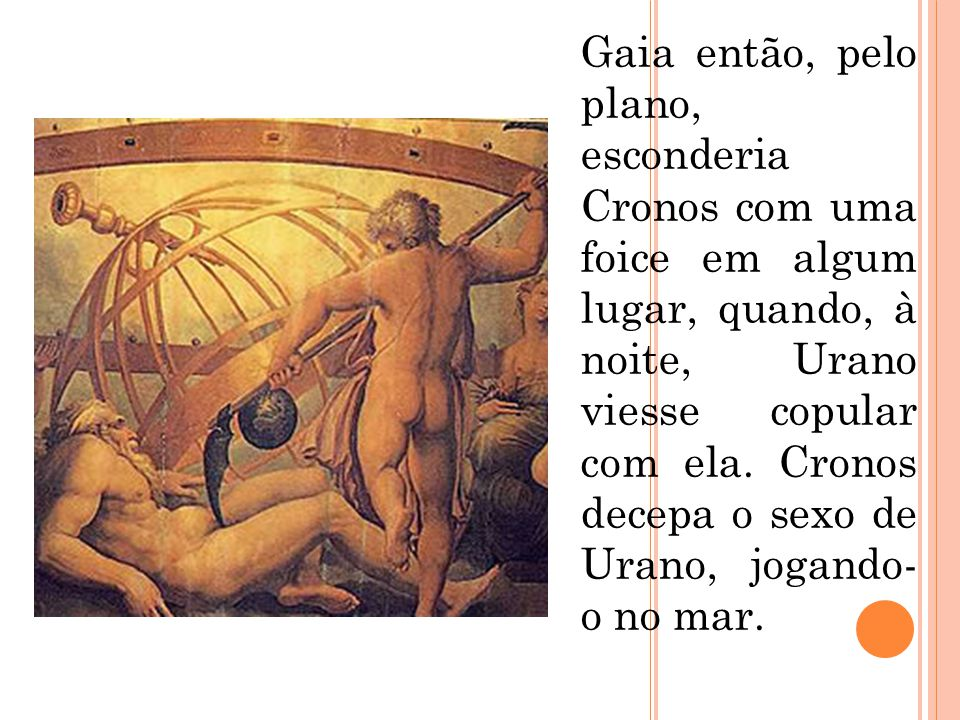 Gaia então, pelo plano, esconderia Cronos com uma foice em algum lugar, quando, à noite, Urano viesse copular com ela.