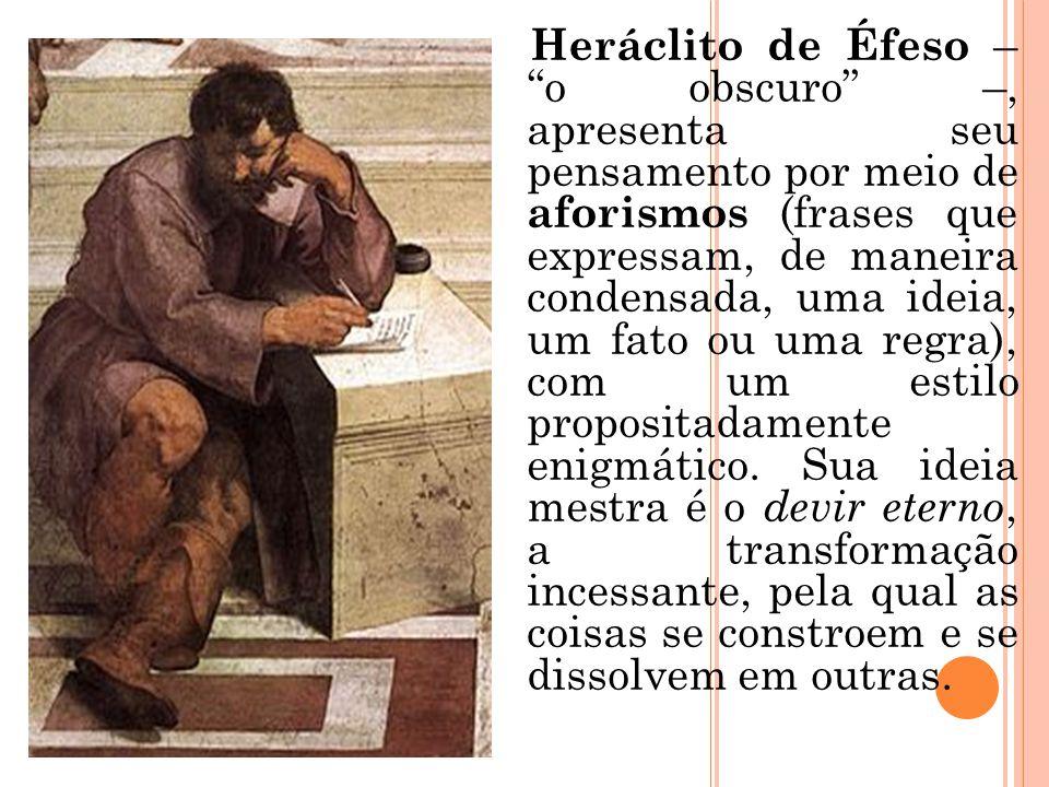 Heráclito de Éfeso – o obscuro –, apresenta seu pensamento por meio de aforismos (frases que expressam, de maneira condensada, uma ideia, um fato ou uma regra), com um estilo propositadamente enigmático.