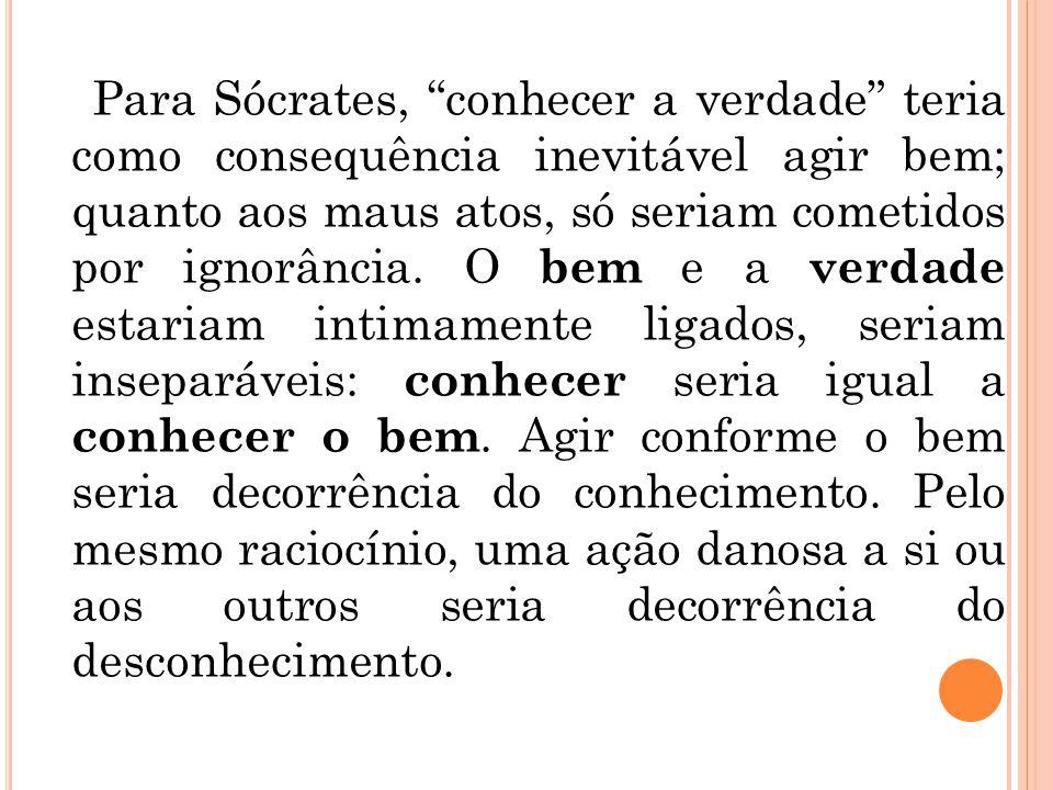 Para Sócrates, conhecer a verdade teria como consequência inevitável agir bem; quanto aos maus atos, só seriam cometidos por ignorância.