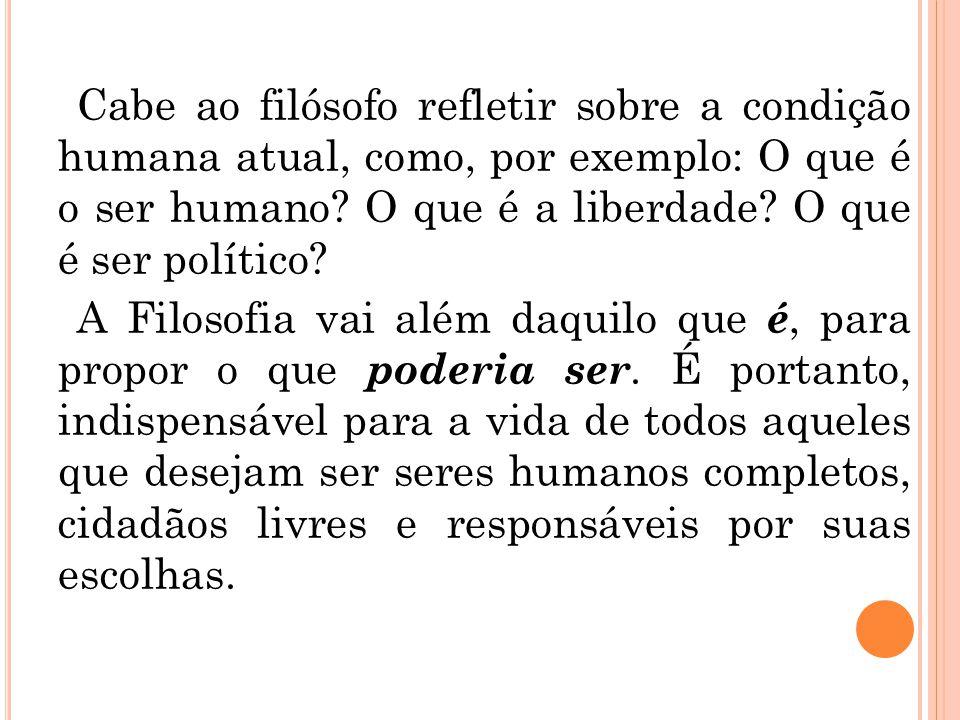 Cabe ao filósofo refletir sobre a condição humana atual, como, por exemplo: O que é o ser humano.