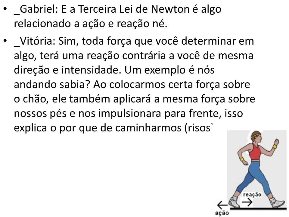 _Gabriel: E a Terceira Lei de Newton é algo relacionado a ação e reação né.