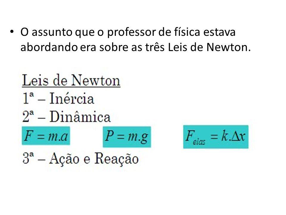 O assunto que o professor de física estava abordando era sobre as três Leis de Newton.