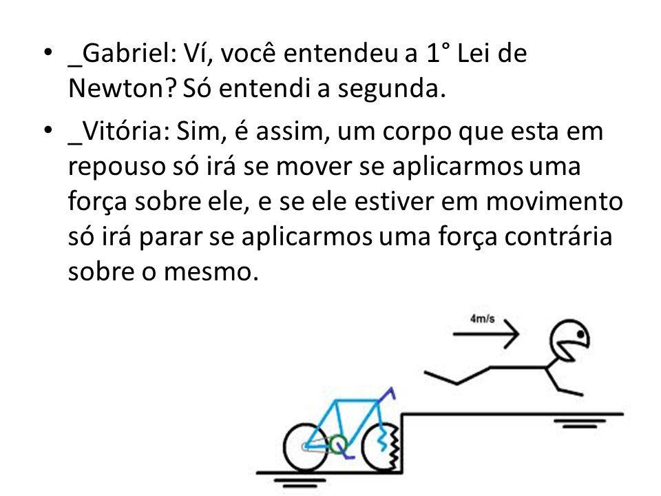 _Gabriel: Ví, você entendeu a 1° Lei de Newton Só entendi a segunda.