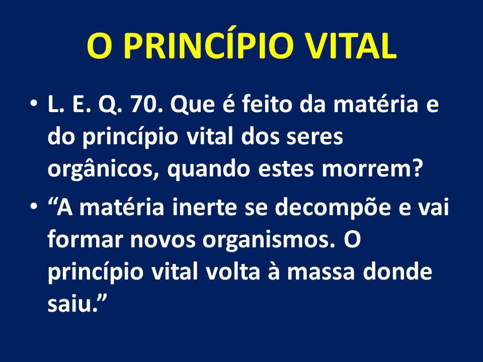 O PRINCÍPIO VITAL L. E. Q. 70. Que é feito da matéria e do princípio vital dos seres orgânicos, quando estes morrem
