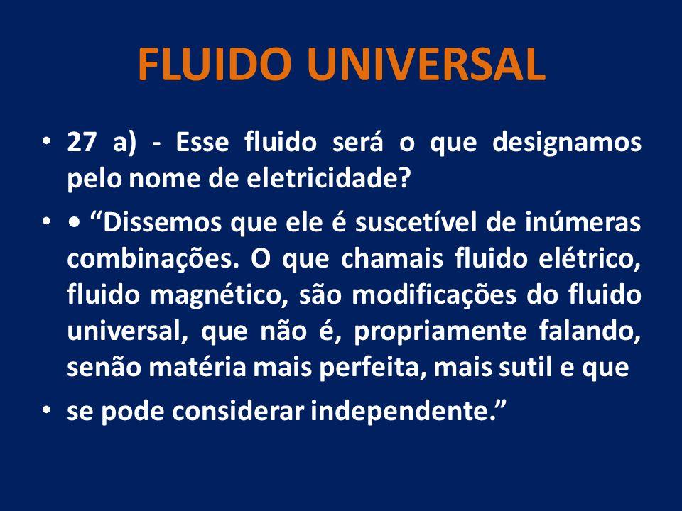 FLUIDO UNIVERSAL 27 a) - Esse fluido será o que designamos pelo nome de eletricidade