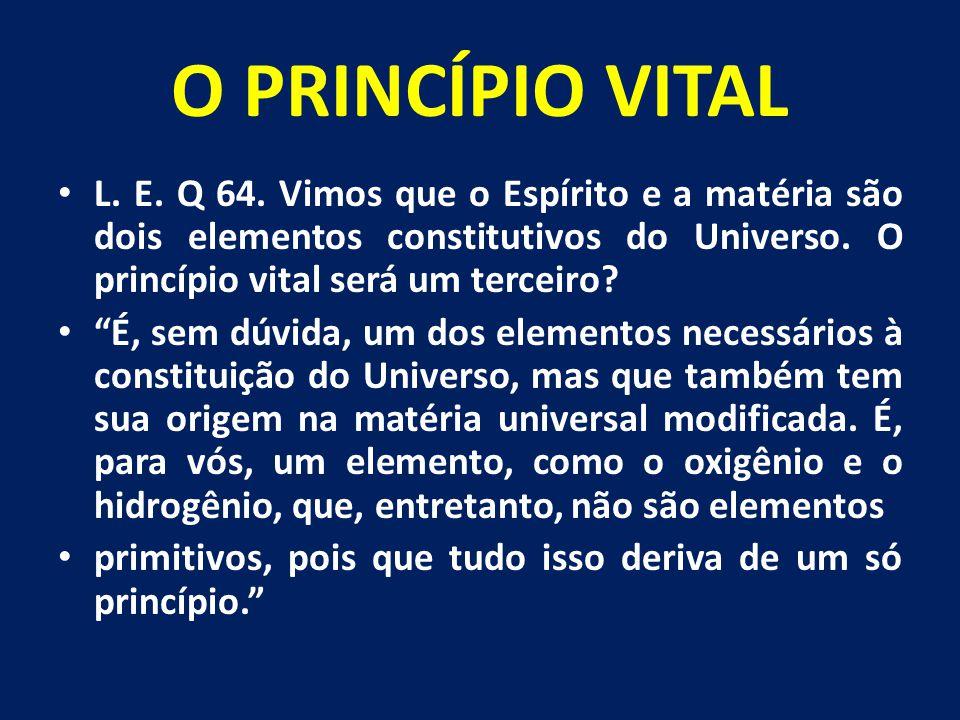 O PRINCÍPIO VITAL L. E. Q 64. Vimos que o Espírito e a matéria são dois elementos constitutivos do Universo. O princípio vital será um terceiro