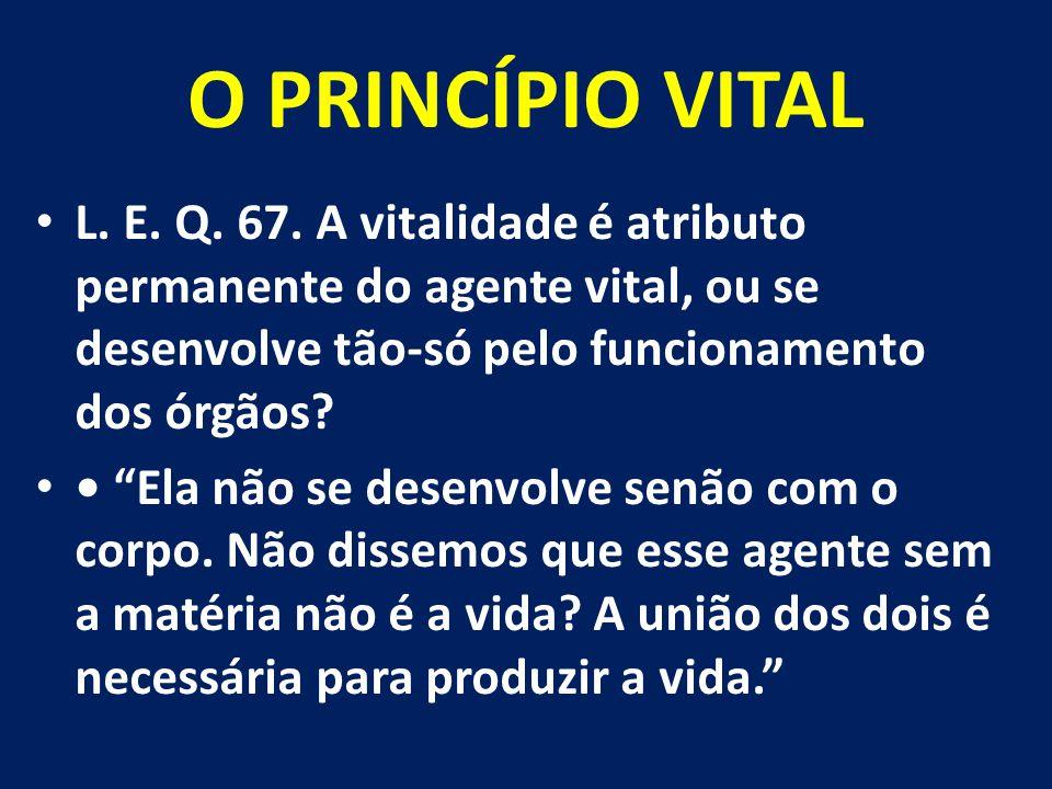 O PRINCÍPIO VITAL L. E. Q. 67. A vitalidade é atributo permanente do agente vital, ou se desenvolve tão-só pelo funcionamento dos órgãos