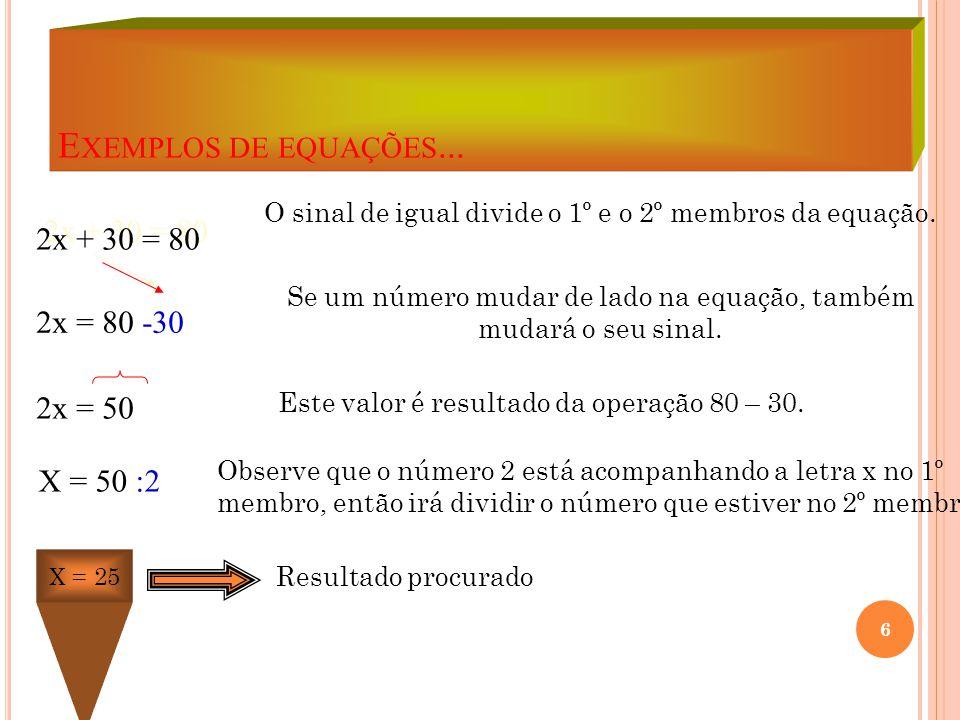 Exemplos de equações... 2x + 30 = 80 2x = 80 -30 2x = 50 X = 50 :2