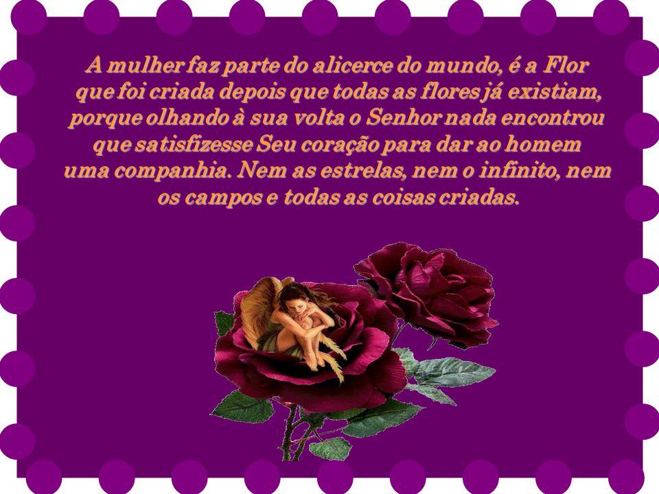 A mulher faz parte do alicerce do mundo, é a Flor