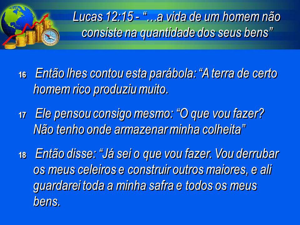 Lucas 12:15 - …a vida de um homem não consiste na quantidade dos seus bens