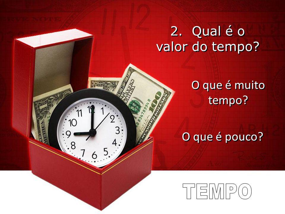 2. Qual é o valor do tempo O que é muito tempo O que é pouco TEMPO