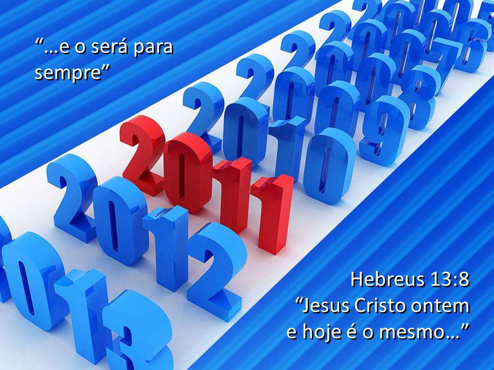 …e o será para sempre Hebreus 13:8 Jesus Cristo ontem e hoje é o mesmo…