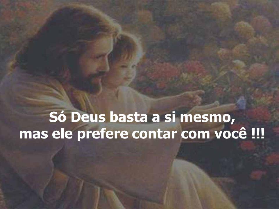 Só Deus basta a si mesmo, mas ele prefere contar com você !!!