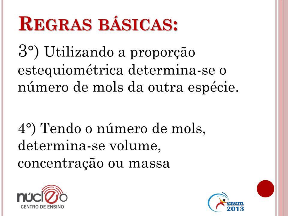 Regras básicas: 3°) Utilizando a proporção estequiométrica determina-se o número de mols da outra espécie.