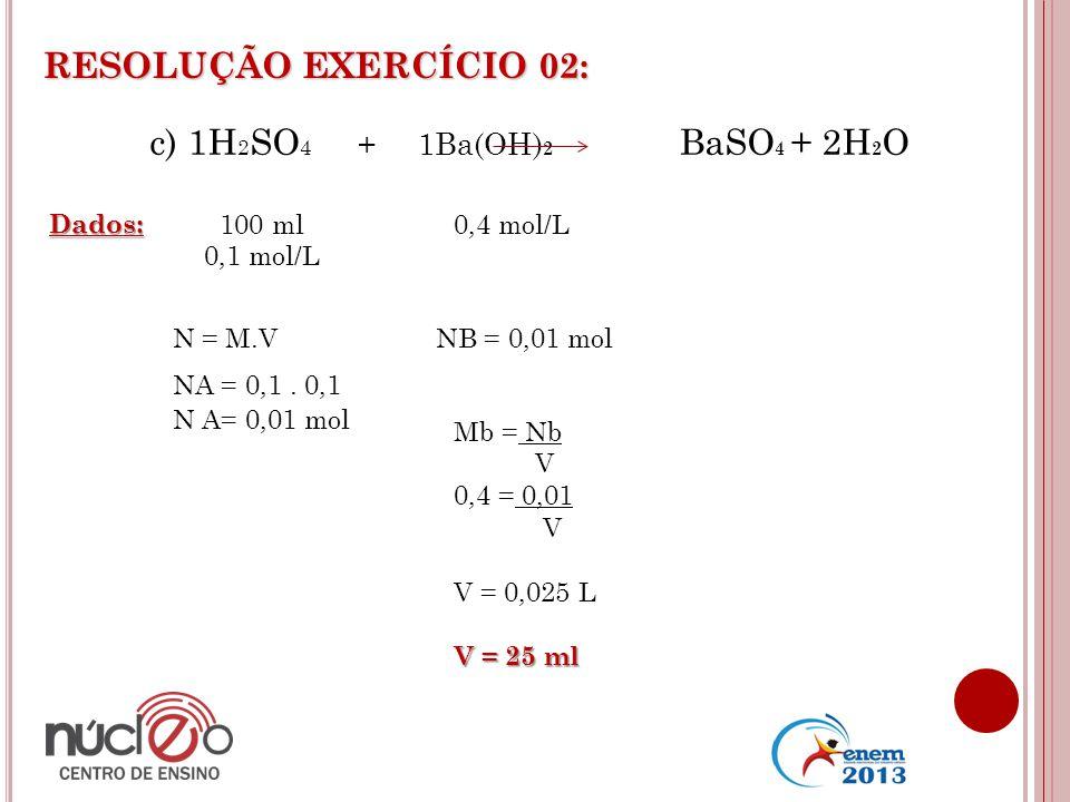 RESOLUÇÃO EXERCÍCIO 02: c) 1H2SO4 + 1Ba(OH)2 BaSO4 + 2H2O Dados: