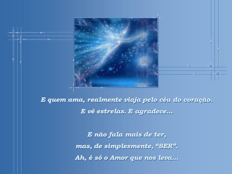 E quem ama, realmente viaja pelo céu do coração.