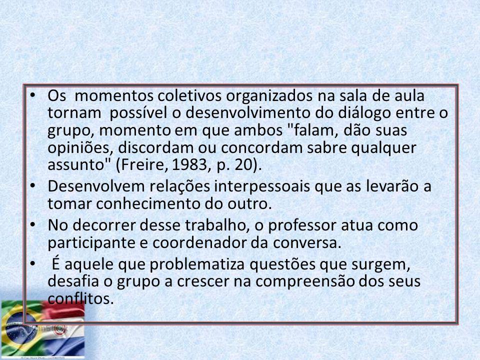 Os momentos coletivos organizados na sala de aula tornam possível o desenvolvimento do diálogo entre o grupo, momento em que ambos falam, dão suas opiniões, discordam ou concordam sabre qualquer assunto (Freire, 1983, p. 20).