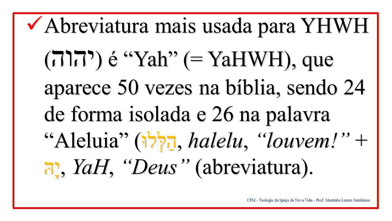 Abreviatura mais usada para YHWH (יהוה) é Yah (= YaHWH), que aparece 50 vezes na bíblia, sendo 24 de forma isolada e 26 na palavra Aleluia (הַלְּלוּ, halelu, louvem! + יָהּ, YaH, Deus (abreviatura).