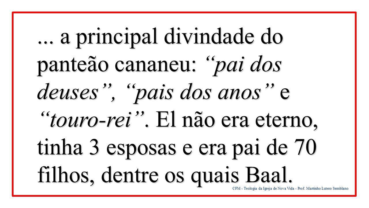 ... a principal divindade do panteão cananeu: pai dos deuses , pais dos anos e touro-rei . El não era eterno, tinha 3 esposas e era pai de 70 filhos, dentre os quais Baal.