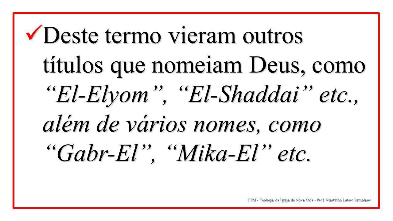 Deste termo vieram outros títulos que nomeiam Deus, como El-Elyom , El-Shaddai etc., além de vários nomes, como Gabr-El , Mika-El etc.