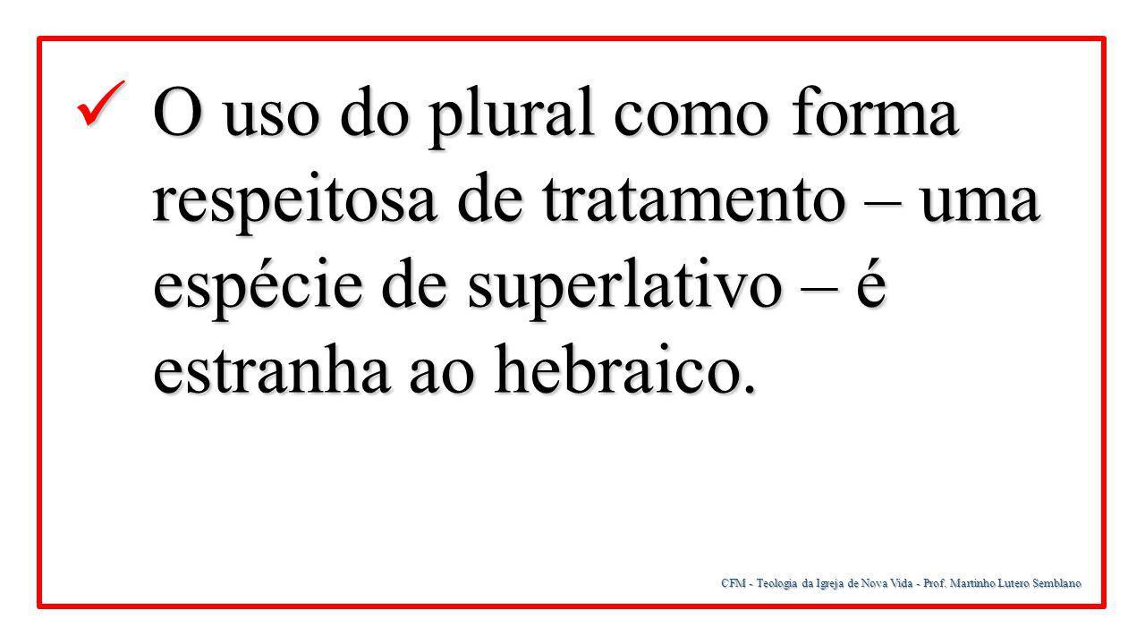 O uso do plural como forma respeitosa de tratamento – uma espécie de superlativo – é estranha ao hebraico.