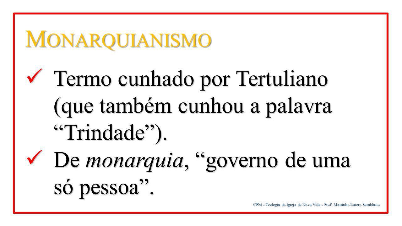 Monarquianismo Termo cunhado por Tertuliano (que também cunhou a palavra Trindade ). De monarquia, governo de uma só pessoa .