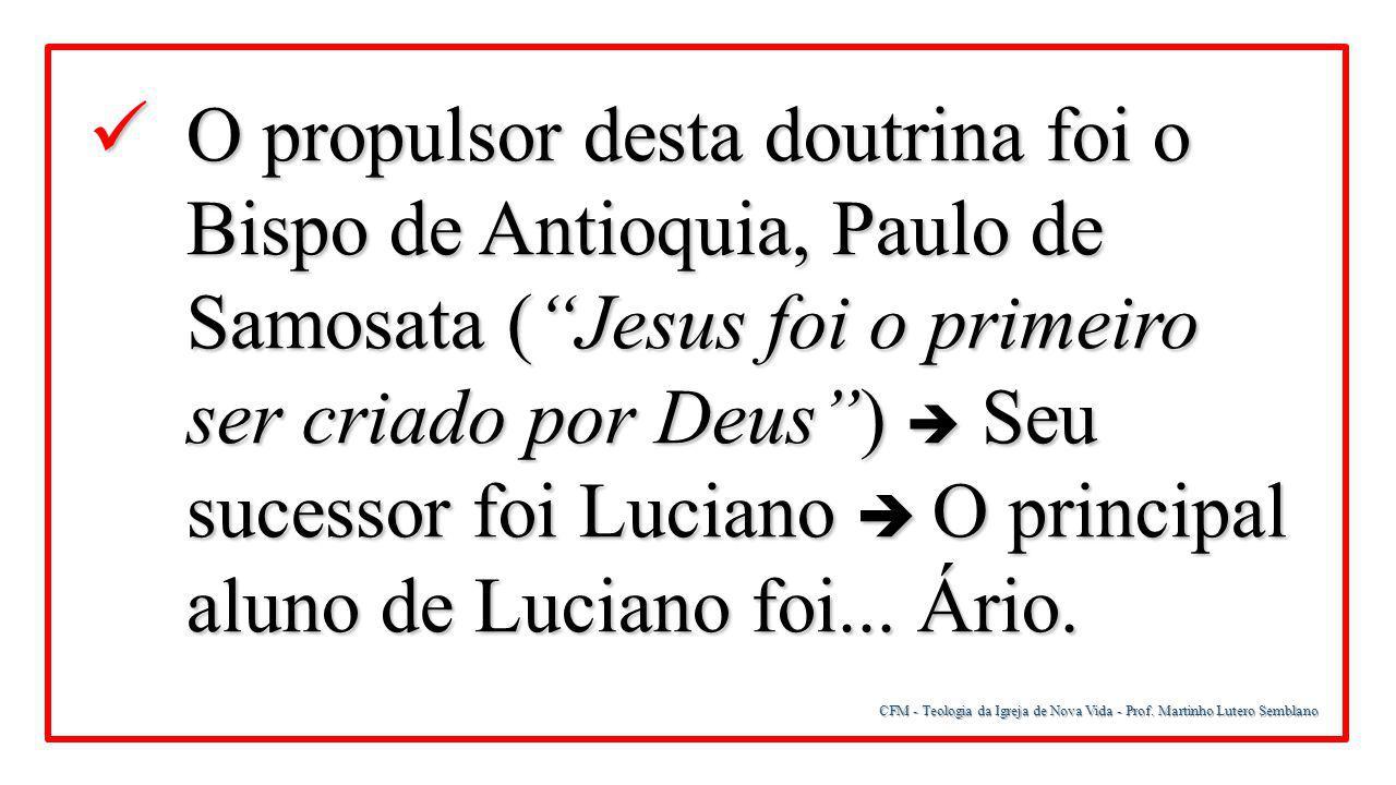 O propulsor desta doutrina foi o Bispo de Antioquia, Paulo de Samosata ( Jesus foi o primeiro ser criado por Deus )  Seu sucessor foi Luciano  O principal aluno de Luciano foi... Ário.
