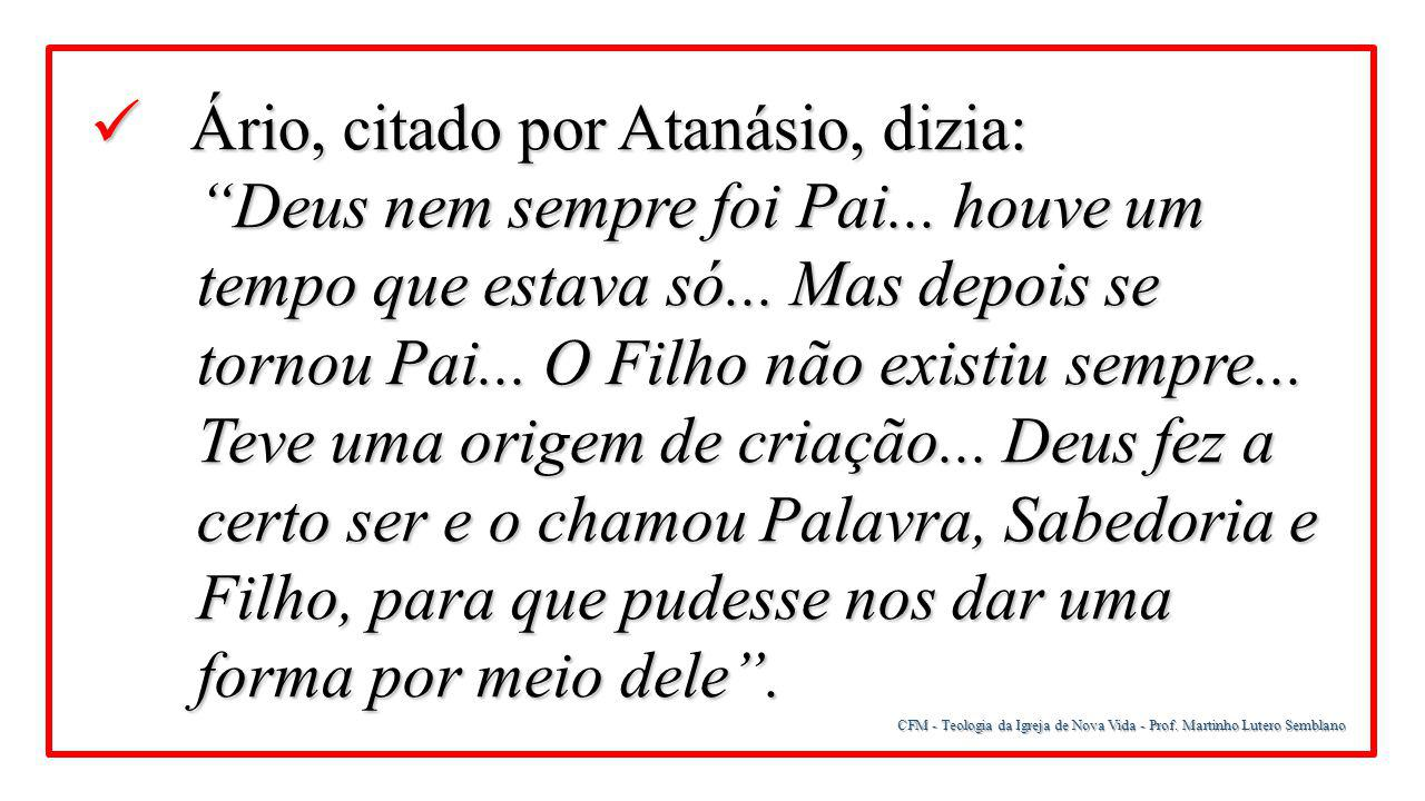 Ário, citado por Atanásio, dizia: