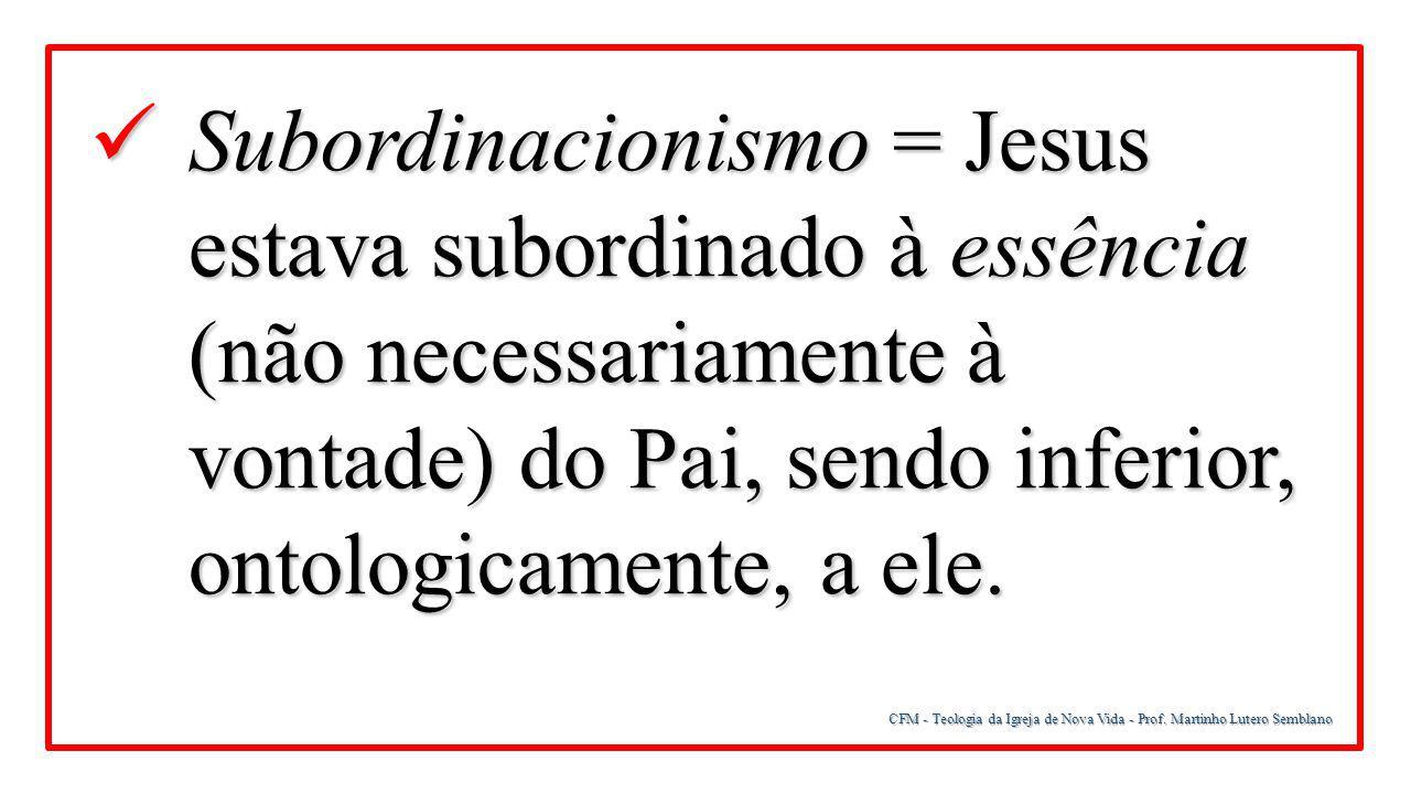 Subordinacionismo = Jesus estava subordinado à essência (não necessariamente à vontade) do Pai, sendo inferior, ontologicamente, a ele.