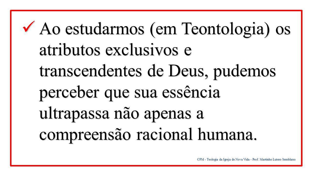 Ao estudarmos (em Teontologia) os atributos exclusivos e transcendentes de Deus, pudemos perceber que sua essência ultrapassa não apenas a compreensão racional humana.