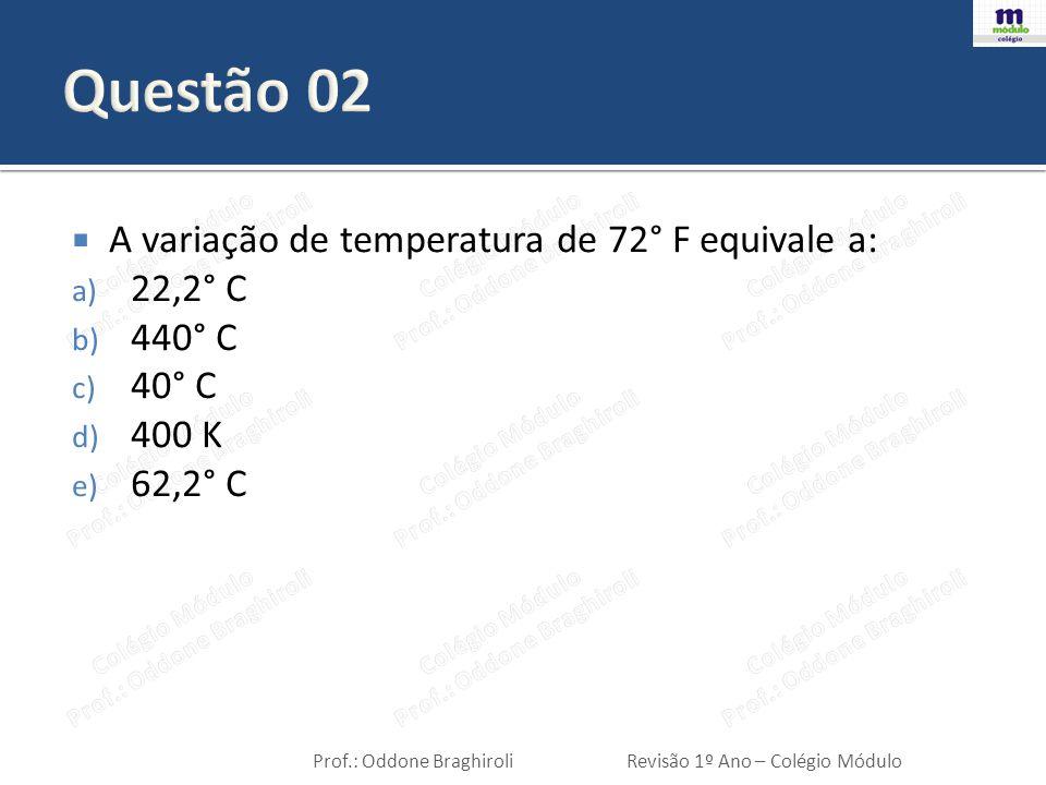 Questão 02 A variação de temperatura de 72° F equivale a: 22,2° C