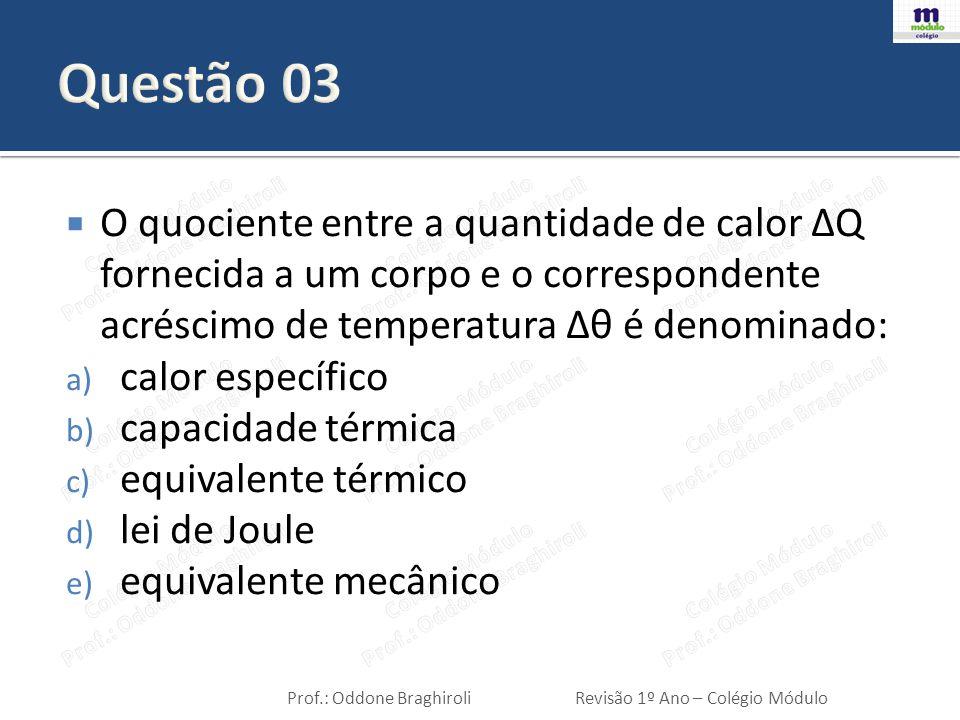 Questão 03 O quociente entre a quantidade de calor ΔQ fornecida a um corpo e o correspondente acréscimo de temperatura Δθ é denominado: