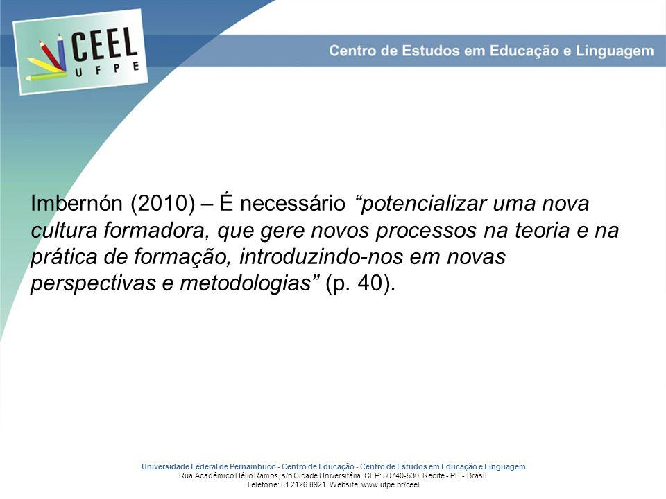 Imbernón (2010) – É necessário potencializar uma nova cultura formadora, que gere novos processos na teoria e na prática de formação, introduzindo-nos em novas perspectivas e metodologias (p. 40).