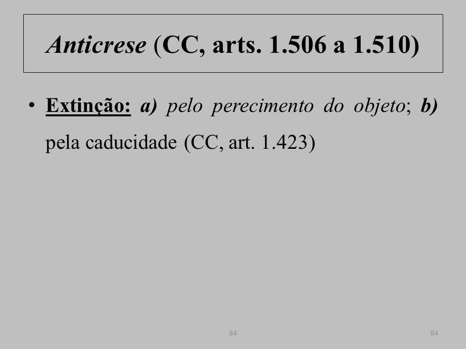 Anticrese (CC, arts. 1.506 a 1.510) Extinção: a) pelo perecimento do objeto; b) pela caducidade (CC, art. 1.423)