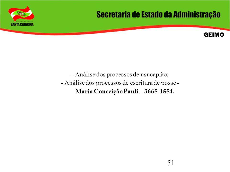 GEIMO – Análise dos processos de usucapião; - Análise dos processos de escritura de posse - Maria Conceição Pauli – 3665-1554.